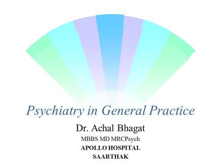 Psychiatry in General Practice Dr. Achal Bhagat MBBS MD MRCPsych APOLLO HOSPITAL SAARTHAK.