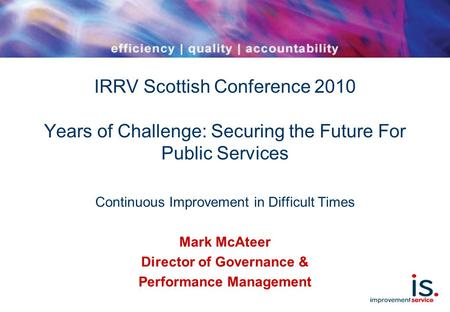 IRRV Scottish Conference 2010 Years of Challenge: Securing the Future For Public Services Continuous Improvement in Difficult Times Mark McAteer Director.
