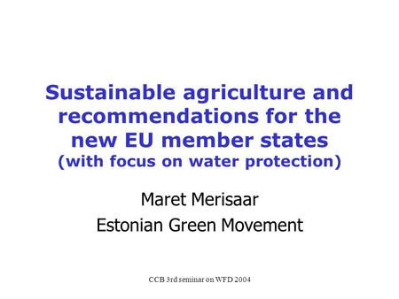 CCB 3rd seminar on WFD 2004 Sustainable agriculture and recommendations for the new EU member states (with focus on water protection) Maret Merisaar Estonian.