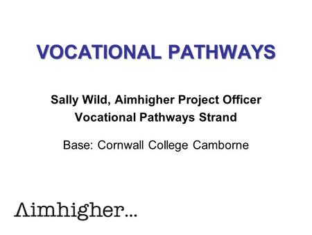 VOCATIONAL PATHWAYS Sally Wild, Aimhigher Project Officer Vocational Pathways Strand Base: Cornwall College Camborne.