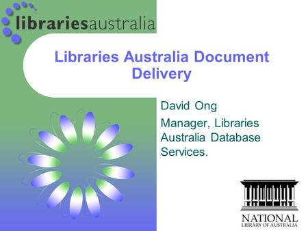 Libraries Australia Document Delivery David Ong Manager, Libraries Australia Database Services.
