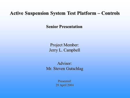 Active Suspension System Test Platform – Controls Advisor: Mr. Steven Gutschlag Presented: 29 April 2004 Project Member: Jerry L. Campbell Senior Presentation.