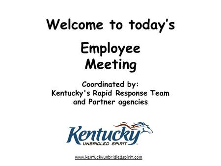 Welcome to today's Employee Meeting Coordinated by: Kentucky's Rapid Response Team and Partner agencies www.kentuckyunbridledspirit.com.