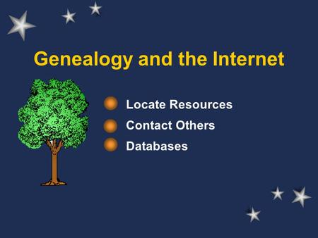 Genealogy and the Internet Locate Resources Contact Others Databases.