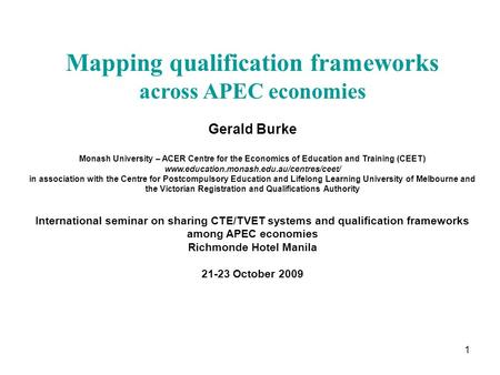 1 Mapping qualification frameworks across APEC economies Gerald Burke Monash University – ACER Centre for the Economics of Education and Training (CEET)