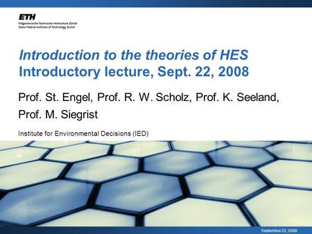 September 22, 2008 Introduction to the theories of HES Introductory lecture, Sept. 22, 2008 Prof. St. Engel, Prof. R. W. Scholz, Prof. K. Seeland, Prof.