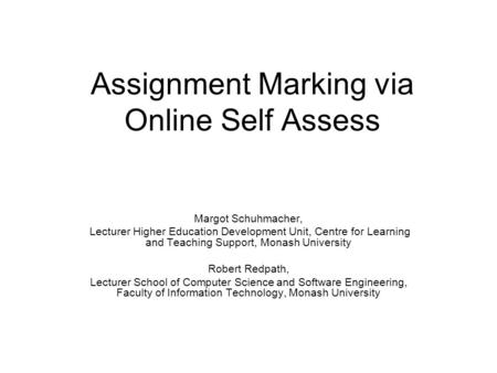 Assignment Marking via Online Self Assess Margot Schuhmacher, Lecturer Higher Education Development Unit, Centre for Learning and Teaching Support, Monash.