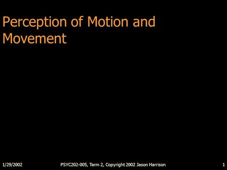 1/29/2002PSYC202-005, Term 2, Copyright 2002 Jason Harrison1 Perception of Motion and Movement.