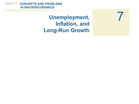 7 PART II CONCEPTS AND PROBLEMS IN MACROECONOMICS Unemployment, Inflation, and Long-Run Growth.