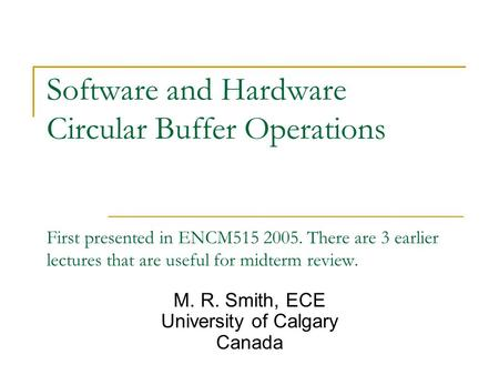 Software and Hardware Circular Buffer Operations First presented in ENCM515 2005. There are 3 earlier lectures that are useful for midterm review. M. R.