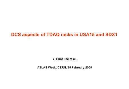 DCS aspects of TDAQ racks in USA15 and SDX1 Y. Ermoline et al. ATLAS Week, CERN, 15 February 2005.