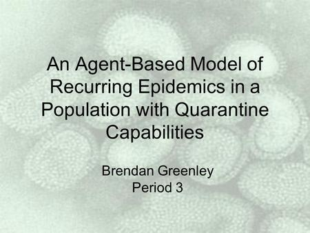 An Agent-Based Model of Recurring Epidemics in a Population with Quarantine Capabilities Brendan Greenley Period 3.