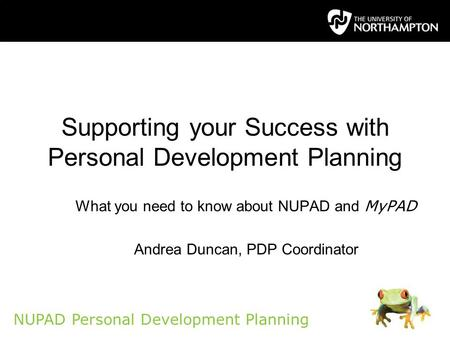 NUPAD Personal Development Planning Supporting your Success with Personal Development Planning What you need to know about NUPAD and MyPAD Andrea Duncan,