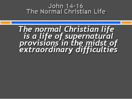 John 14-16 The Normal Christian Life The normal Christian life is a life of supernatural provisions in the midst of extraordinary difficulties.