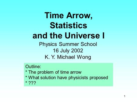 1 Time Arrow, Statistics and the Universe I Physics Summer School 16 July 2002 K. Y. Michael Wong Outline: * The problem of time arrow * What solution.