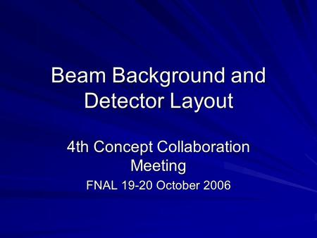 Beam Background and Detector Layout 4th Concept Collaboration Meeting FNAL 19-20 October 2006.