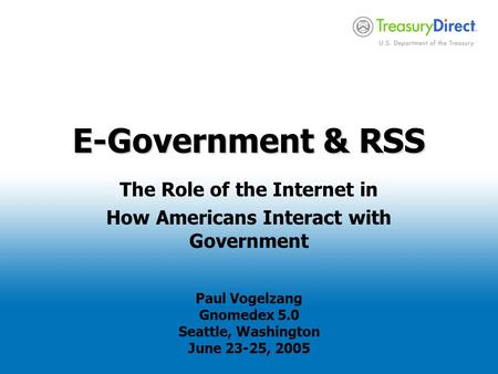 E-Government & RSS The Role of the Internet in How Americans Interact with Government Paul Vogelzang Gnomedex 5.0 Seattle, Washington June 23-25, 2005.