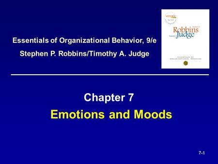 7-1 Emotions and Moods Chapter 7 Essentials of Organizational Behavior, 9/e Stephen P. Robbins/Timothy A. Judge.