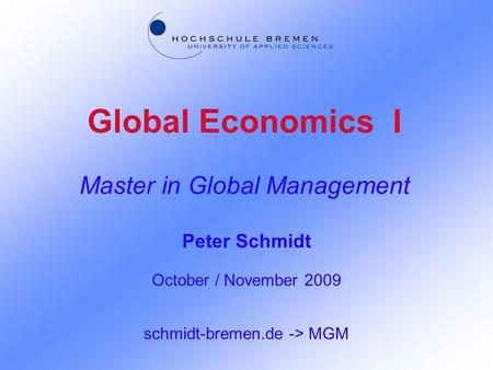 Global Economics I Master in Global Management Peter Schmidt October / November 2009 schmidt-bremen.de -> MGM.