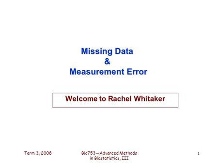Term 3, 2008Bio753—Advanced Methods in Biostatistics, III 1 Missing Data & Measurement Error Welcome to Rachel Whitaker.