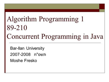 Algorithm Programming 1 89-210 Concurrent Programming in Java Bar-Ilan University 2007-2008 תשסח Moshe Fresko.
