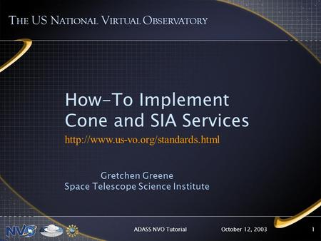 October 12, 2003ADASS NVO Tutorial1 How-To Implement Cone and SIA Services  Gretchen Greene Space Telescope Science.