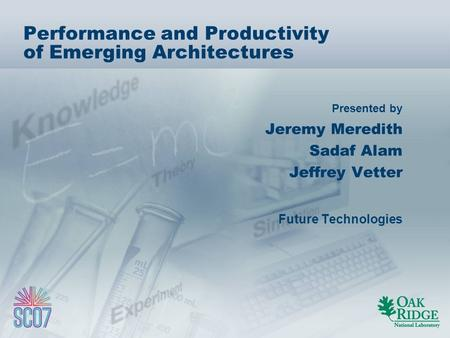 Presented by Performance and Productivity of Emerging Architectures Jeremy Meredith Sadaf Alam Jeffrey Vetter Future Technologies.