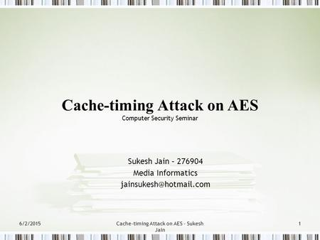 6/2/2015Cache-timing Attack on AES - Sukesh Jain 1 Sukesh Jain – 276904 Media Informatics Cache-timing Attack on AES Computer Security.