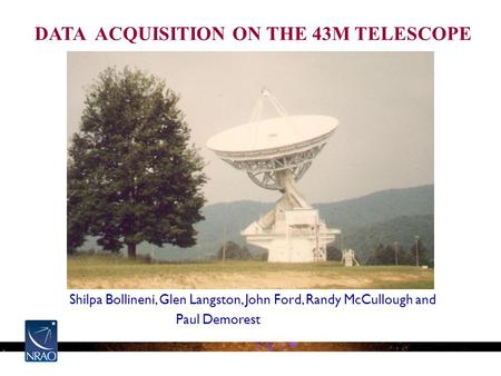 Shilpa Bollineni, Glen Langston, John Ford, Randy McCullough and Paul Demorest DATA ACQUISITION ON THE 43M TELESCOPE.