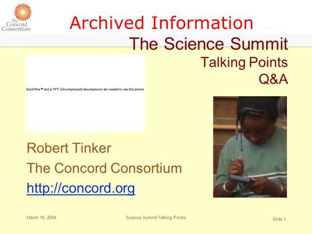 March 16, 2004 Slide 1 Science Summit Talking Points Archived Information….… The Science Summit Talking Points Q&A Robert Tinker The Concord Consortium.