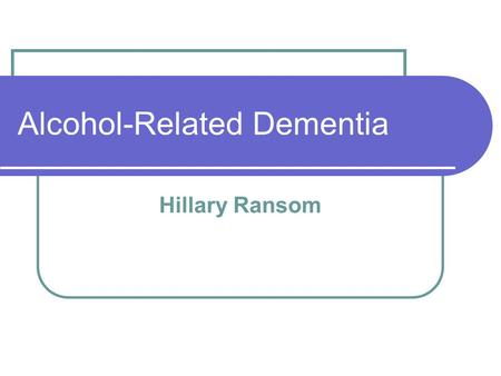 Alcohol-Related Dementia Hillary Ransom. What is alcohol-related dementia? A form of dementia related to the excessive drinking over a period of years;