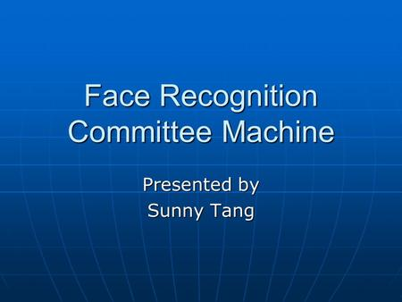 Face Recognition Committee Machine Presented by Sunny Tang.