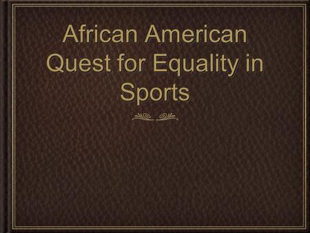 African American Quest for Equality in Sports. Central Figures Prior to WWII Jesse Owens and Joe Louis dominated their respected sports. Jesse Owens competed.