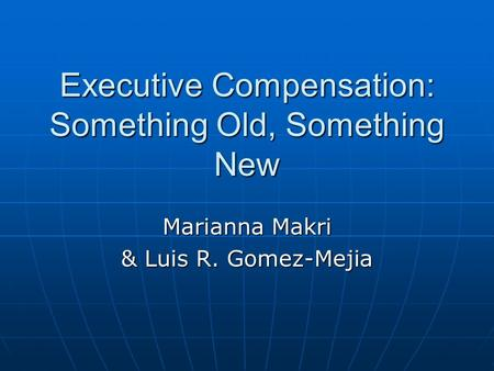 Executive Compensation: Something Old, Something New Marianna Makri & Luis R. Gomez-Mejia.
