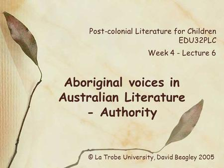 Post-colonial Literature for Children EDU32PLC Week 4 - Lecture 6 Aboriginal voices in Australian Literature - Authority © La Trobe University, David Beagley.