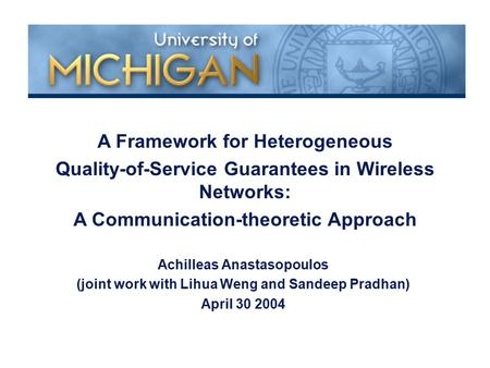 Achilleas Anastasopoulos (joint work with Lihua Weng and Sandeep Pradhan) April 30 2004 A Framework for Heterogeneous Quality-of-Service Guarantees in.