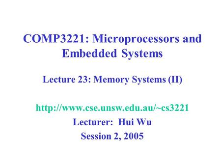 COMP3221: Microprocessors and Embedded Systems Lecture 23: Memory Systems (II)  Lecturer: Hui Wu Session 2, 2005.