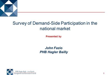 PHB Hagler Bailly - Asia Pacific Management and Economic Counsel 1 Survey of Demand-Side Participation in the national market Presented by John Fazio PHB.