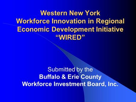 "Western New York Workforce Innovation in Regional Economic Development Initiative ""WIRED"" Submitted by the Buffalo & Erie County Workforce Investment Board,"