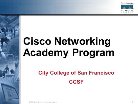 1 © 2002, Cisco Systems, Inc. All rights reserved. Session Number Presentation_ID Cisco Networking Academy Program City College of San Francisco CCSF.