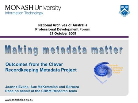 Www.monash.edu.au National Archives of Australia Professional Development Forum 21 October 2008 Outcomes from the Clever Recordkeeping Metadata Project.