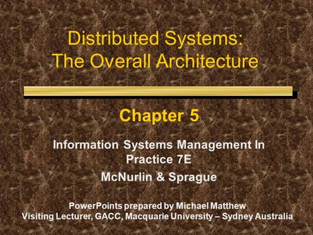 Distributed Systems: The Overall Architecture Chapter 5 Information Systems <strong>Management</strong> In Practice 7E McNurlin & Sprague PowerPoints prepared by Michael.