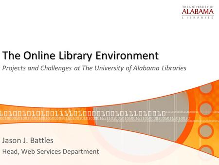 The Online Library Environment Projects and Challenges at The University of Alabama Libraries Jason J. Battles Head, Web Services Department.