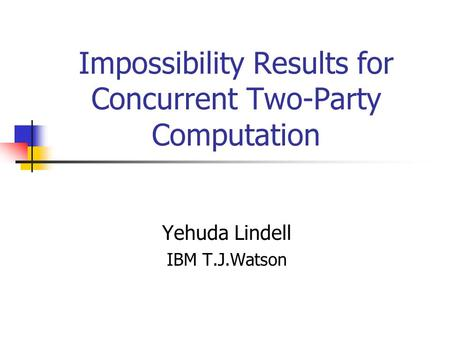 Impossibility Results for Concurrent Two-Party Computation Yehuda Lindell IBM T.J.Watson.