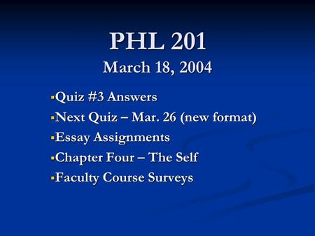 PHL 201 March 18, 2004  Quiz #3 Answers  Next Quiz – Mar. 26 (new format)  Essay Assignments  Chapter Four – The Self  Faculty Course Surveys.