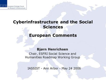 Cyberinfrastructure and the Social Sciences Bjørn Henrichsen Chair, ESFRI Social Science and Humanities Roadmap Working Group IASSIST - Ann Arbor - May.
