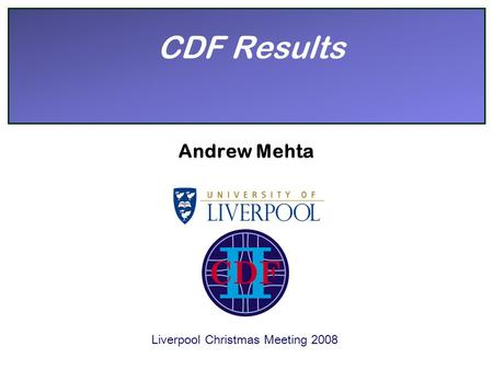CDF Results Andrew Mehta Liverpool Christmas Meeting 2008.