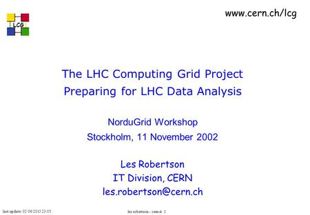 Last update: 02/06/2015 23:05 LCG les robertson - cern-it 1 The LHC Computing Grid Project Preparing for LHC Data Analysis NorduGrid Workshop Stockholm,