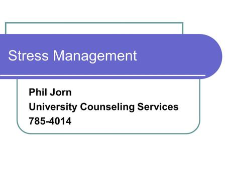 Stress Management Phil Jorn University Counseling Services 785-4014.