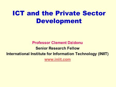 ICT and the Private Sector Development Professor Clement Dzidonu Senior Research Fellow International Institute for Information Technology (INIIT) www.iniit.com.